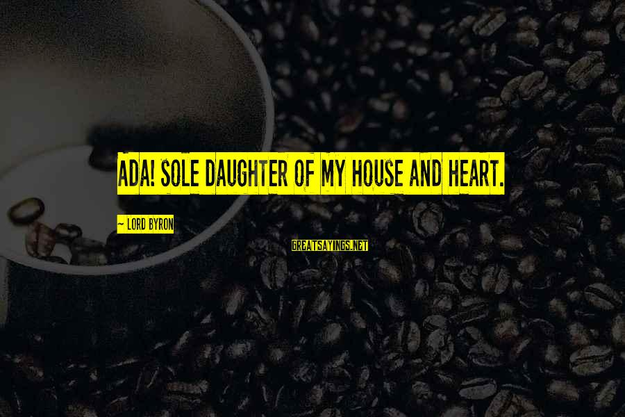 Lord Byron Sayings By Lord Byron: Ada! sole daughter of my house and heart.