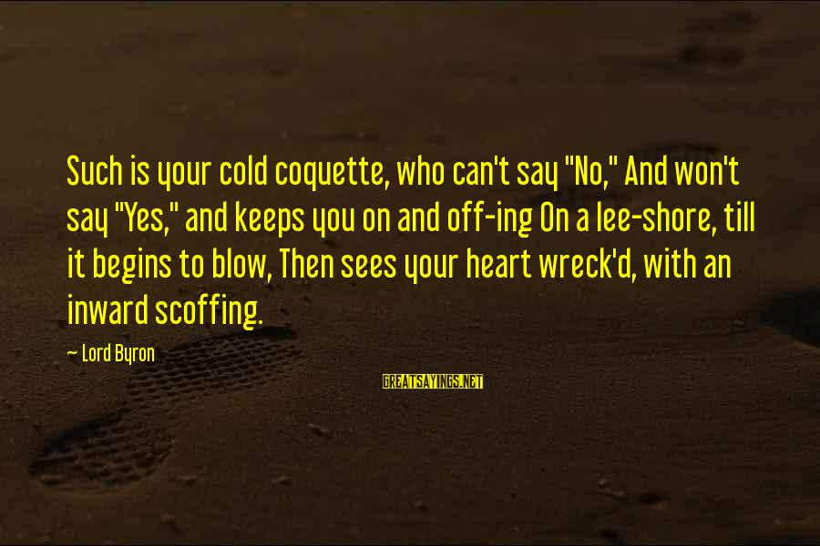 """Lord Byron Sayings By Lord Byron: Such is your cold coquette, who can't say """"No,"""" And won't say """"Yes,"""" and keeps"""