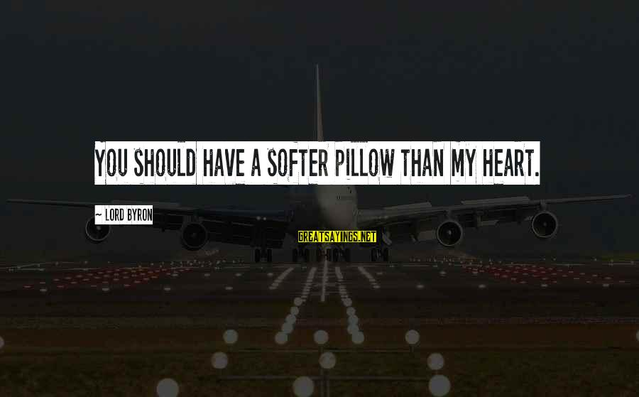 Lord Byron Sayings By Lord Byron: You should have a softer pillow than my heart.