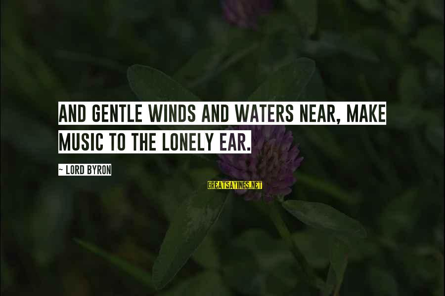 Lord Byron Sayings By Lord Byron: And gentle winds and waters near, make music to the lonely ear.