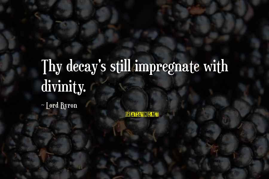 Lord Byron Sayings By Lord Byron: Thy decay's still impregnate with divinity.