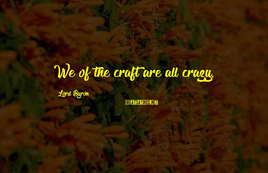 Lord Byron Sayings By Lord Byron: We of the craft are all crazy.