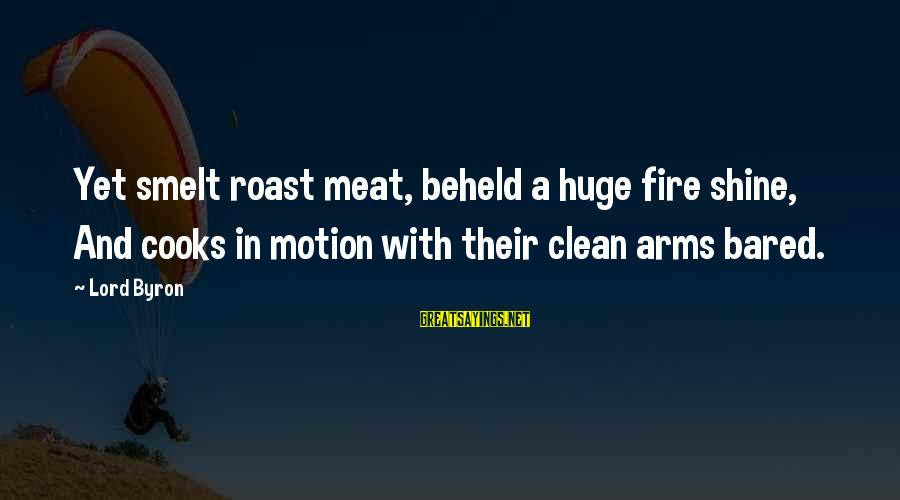 Lord Byron Sayings By Lord Byron: Yet smelt roast meat, beheld a huge fire shine, And cooks in motion with their