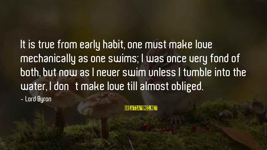 Lord Byron Sayings By Lord Byron: It is true from early habit, one must make love mechanically as one swims; I