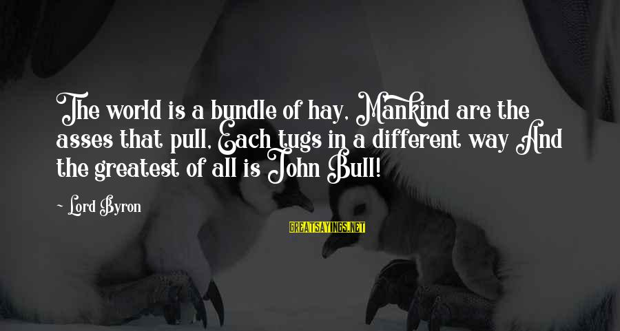 Lord Byron Sayings By Lord Byron: The world is a bundle of hay, Mankind are the asses that pull, Each tugs