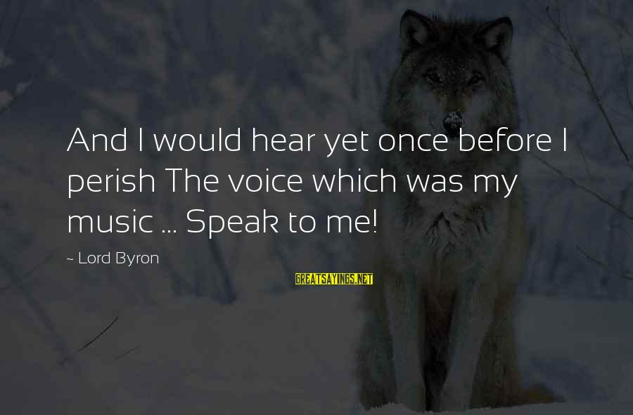 Lord Byron Sayings By Lord Byron: And I would hear yet once before I perish The voice which was my music