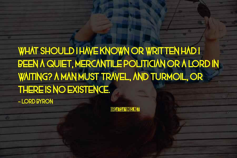 Lord Byron Sayings By Lord Byron: What should I have known or written had I been a quiet, mercantile politician or