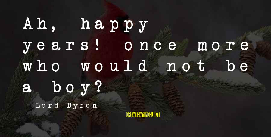 Lord Byron Sayings By Lord Byron: Ah, happy years! once more who would not be a boy?