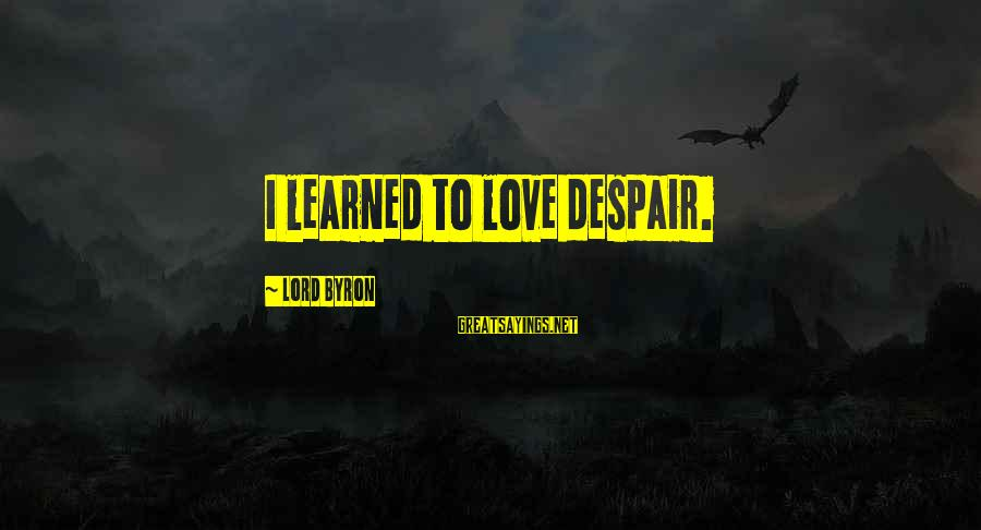 Lord Byron Sayings By Lord Byron: I learned to love despair.