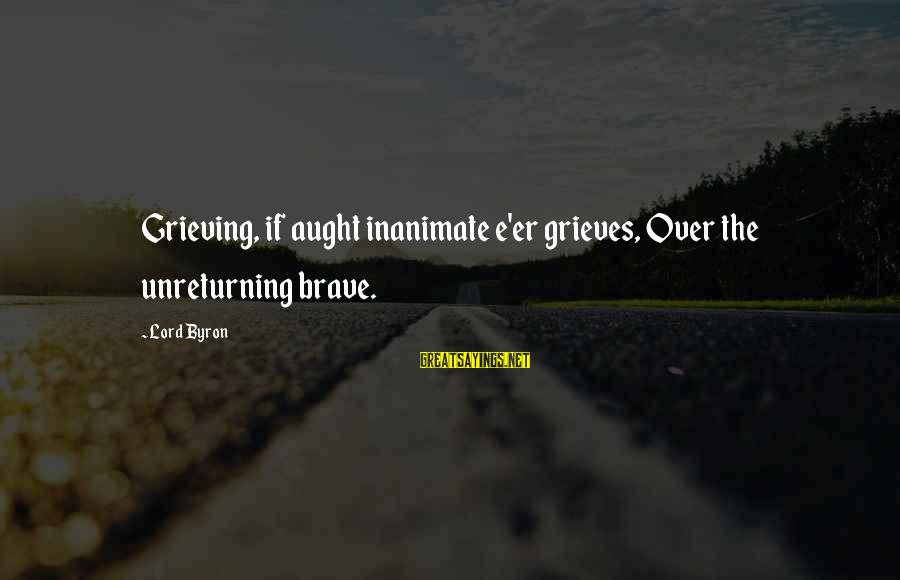 Lord Byron Sayings By Lord Byron: Grieving, if aught inanimate e'er grieves, Over the unreturning brave.