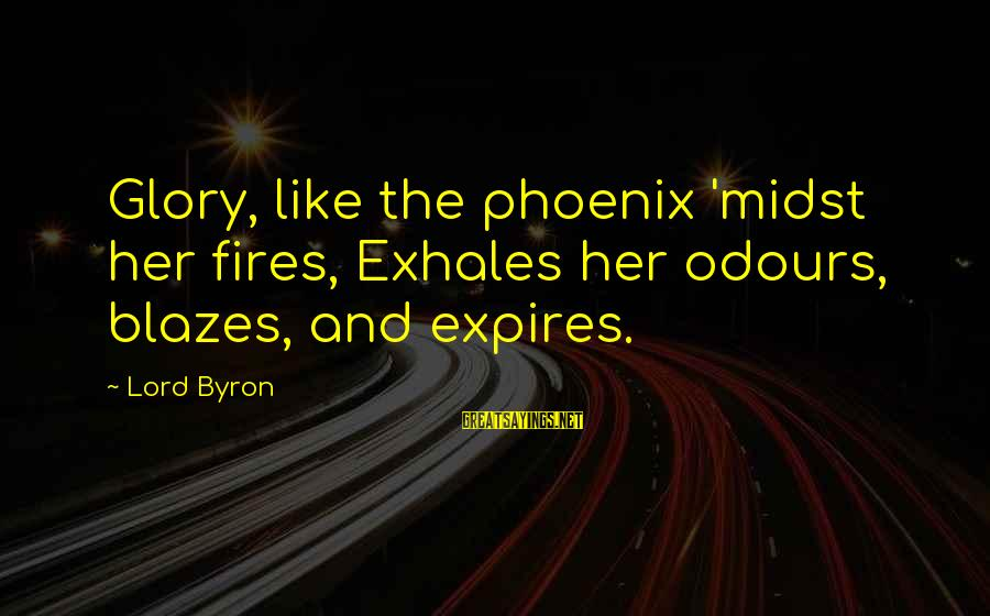 Lord Byron Sayings By Lord Byron: Glory, like the phoenix 'midst her fires, Exhales her odours, blazes, and expires.