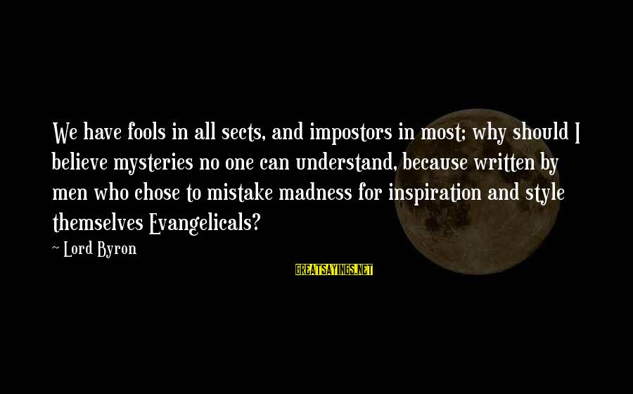 Lord Byron Sayings By Lord Byron: We have fools in all sects, and impostors in most; why should I believe mysteries