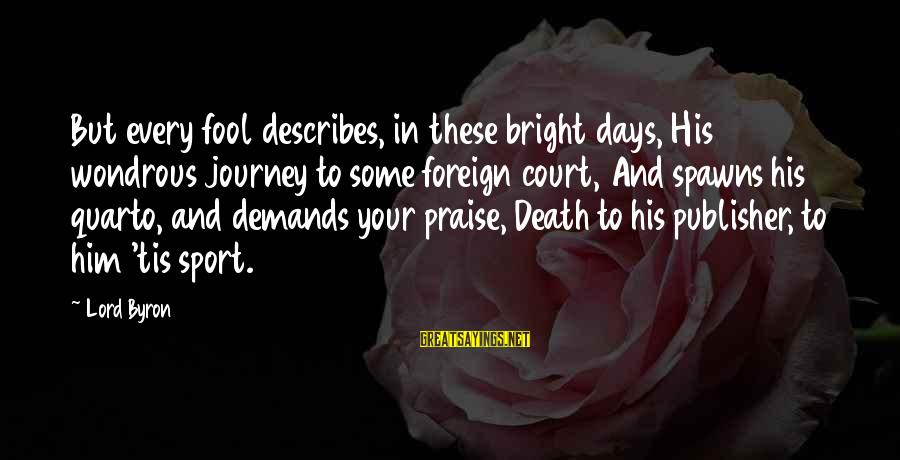 Lord Byron Sayings By Lord Byron: But every fool describes, in these bright days, His wondrous journey to some foreign court,