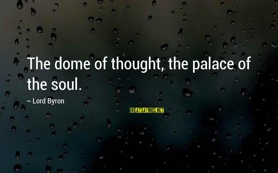 Lord Byron Sayings By Lord Byron: The dome of thought, the palace of the soul.