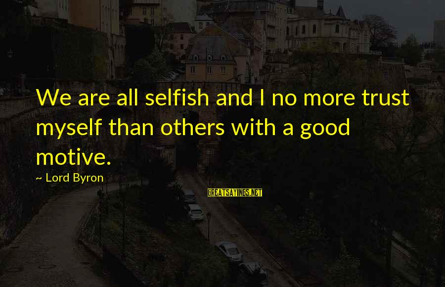 Lord Byron Sayings By Lord Byron: We are all selfish and I no more trust myself than others with a good