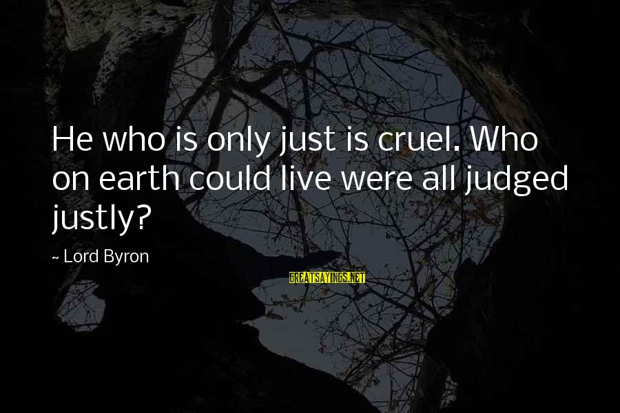 Lord Byron Sayings By Lord Byron: He who is only just is cruel. Who on earth could live were all judged