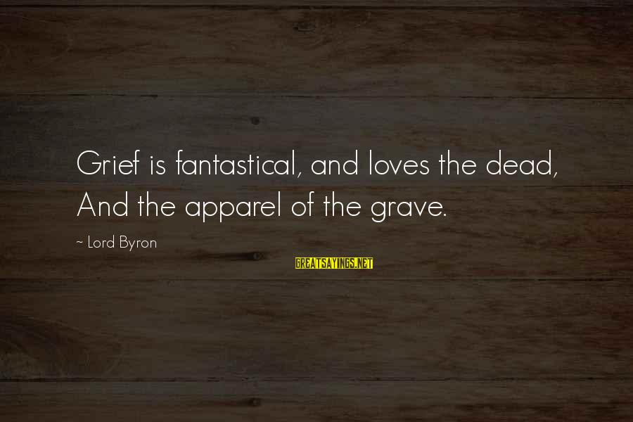 Lord Byron Sayings By Lord Byron: Grief is fantastical, and loves the dead, And the apparel of the grave.