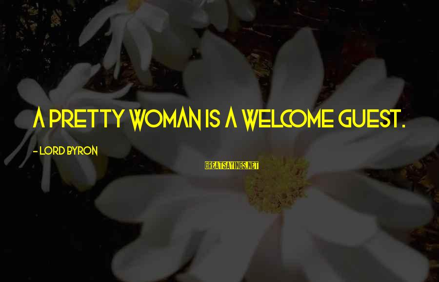 Lord Byron Sayings By Lord Byron: A pretty woman is a welcome guest.