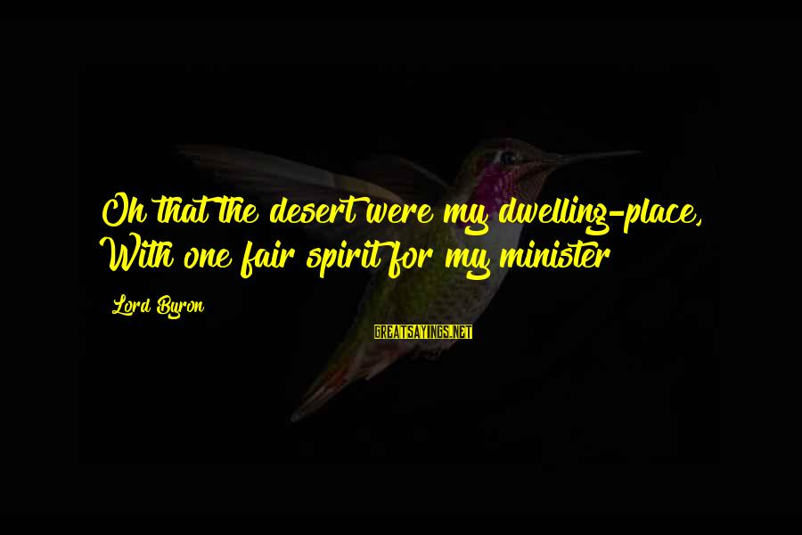 Lord Byron Sayings By Lord Byron: Oh that the desert were my dwelling-place, With one fair spirit for my minister