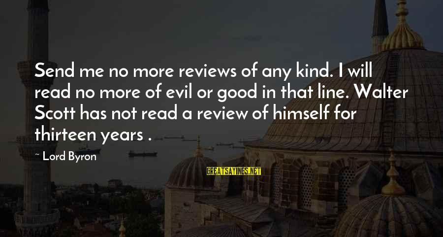 Lord Byron Sayings By Lord Byron: Send me no more reviews of any kind. I will read no more of evil