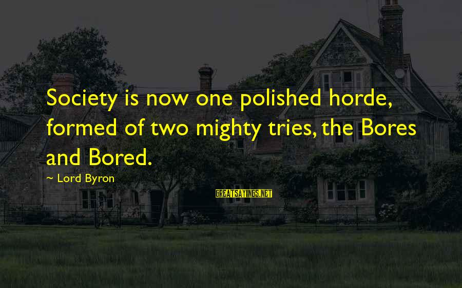 Lord Byron Sayings By Lord Byron: Society is now one polished horde, formed of two mighty tries, the Bores and Bored.
