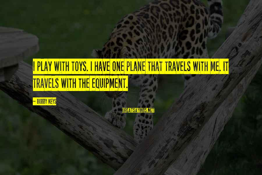 Lord Keep Me Safe Sayings By Bobby Keys: I play with toys. I have one plane that travels with me. It travels with