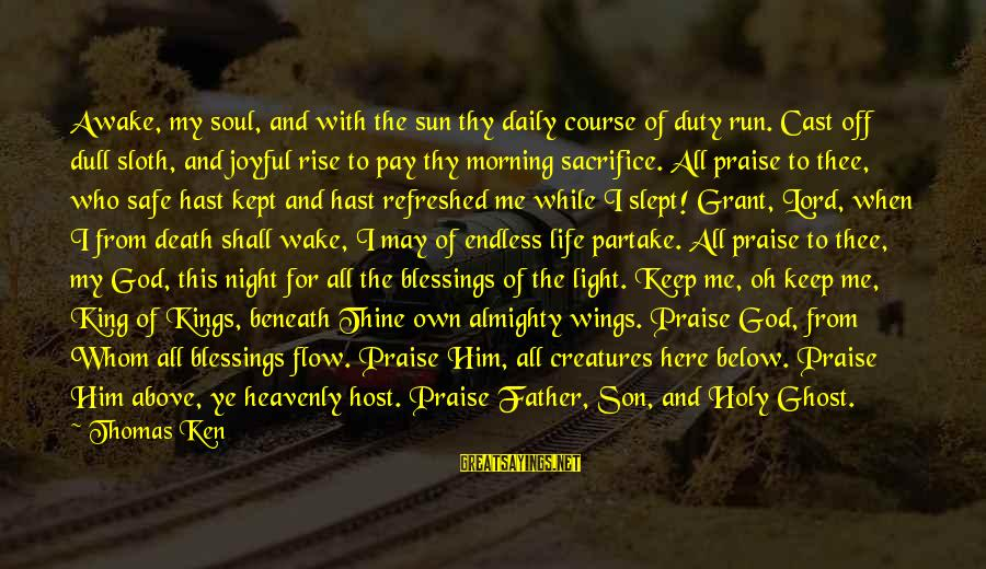 Lord Keep Me Safe Sayings By Thomas Ken: Awake, my soul, and with the sun thy daily course of duty run. Cast off