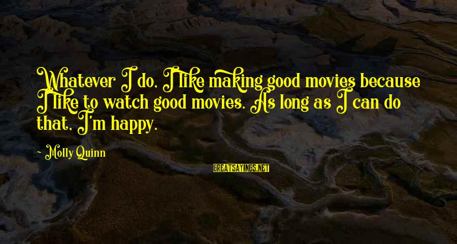 Lord Of The Rings Treebeard Sayings By Molly Quinn: Whatever I do, I like making good movies because I like to watch good movies.