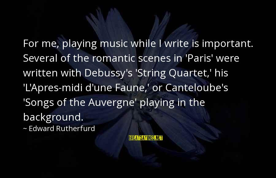 L'oreal Paris Sayings By Edward Rutherfurd: For me, playing music while I write is important. Several of the romantic scenes in