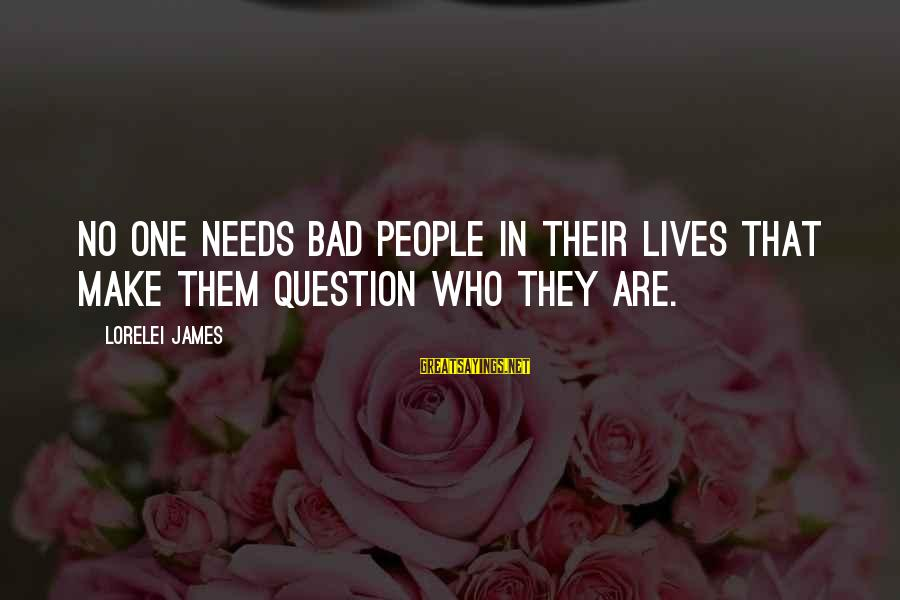 Lorelei James Sayings By Lorelei James: No one needs bad people in their lives that make them question who they are.