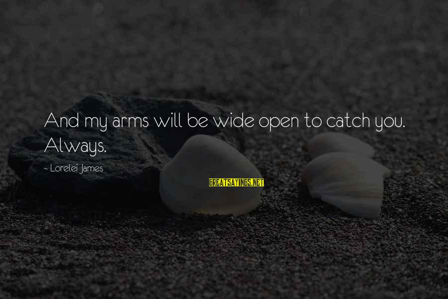 Lorelei James Sayings By Lorelei James: And my arms will be wide open to catch you. Always.