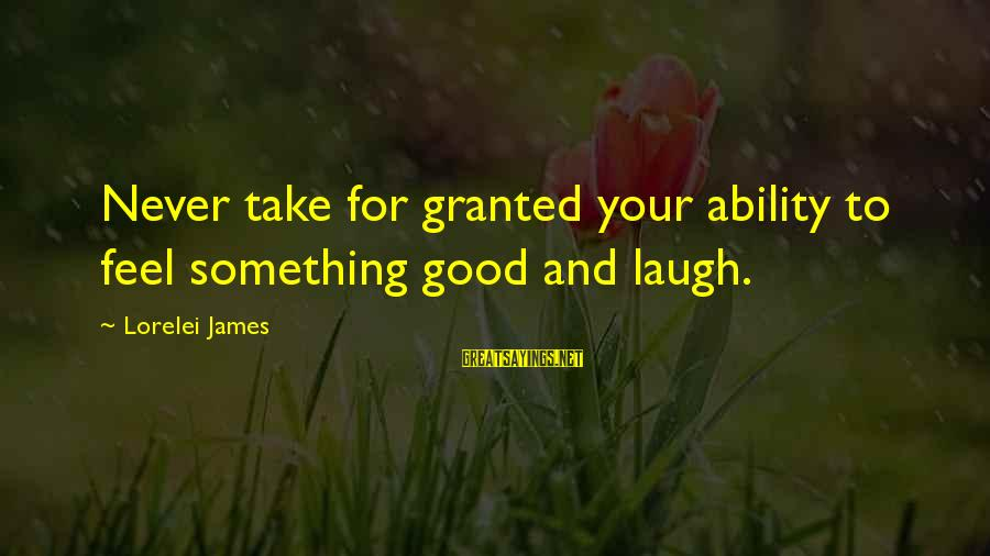 Lorelei James Sayings By Lorelei James: Never take for granted your ability to feel something good and laugh.