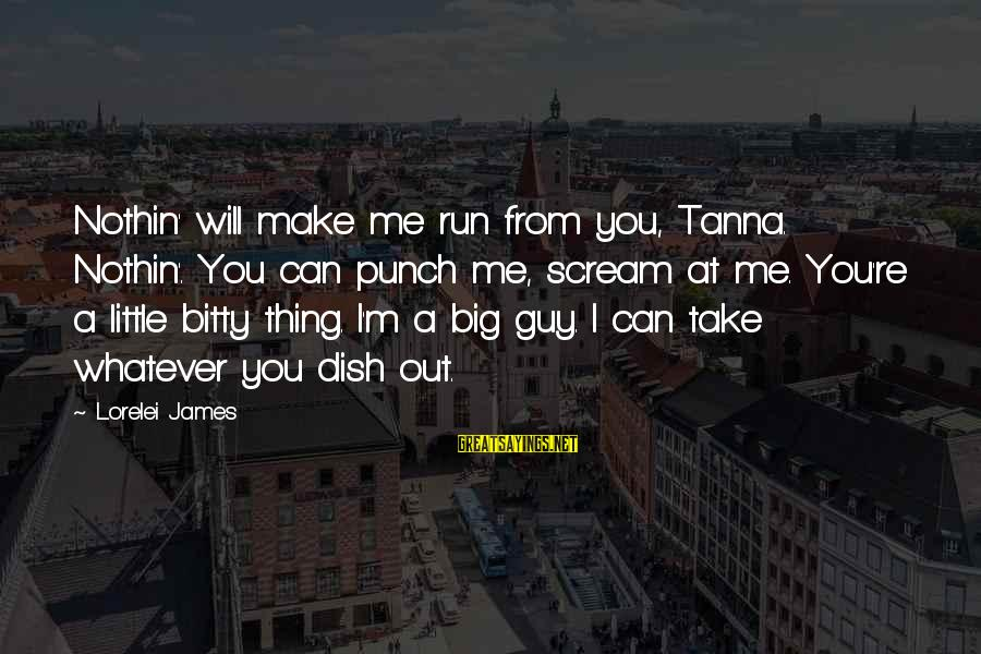 Lorelei James Sayings By Lorelei James: Nothin' will make me run from you, Tanna. Nothin'. You can punch me, scream at