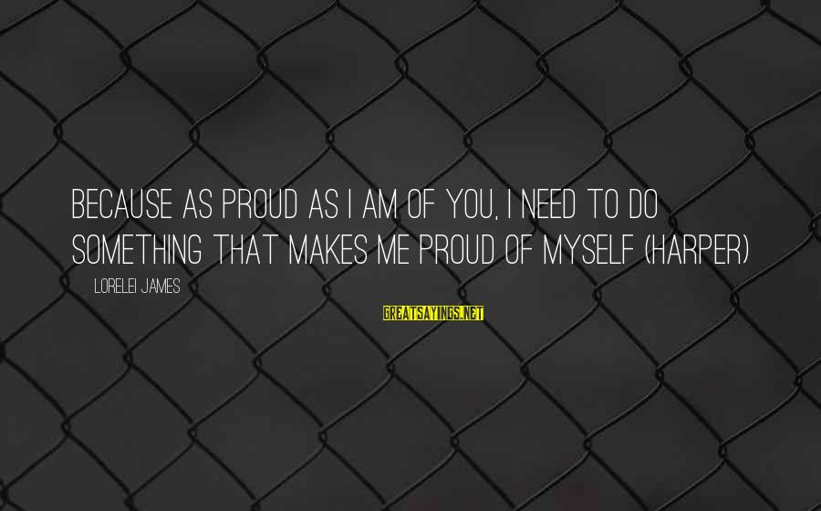 Lorelei James Sayings By Lorelei James: Because as proud as I am of you, I need to do something that makes