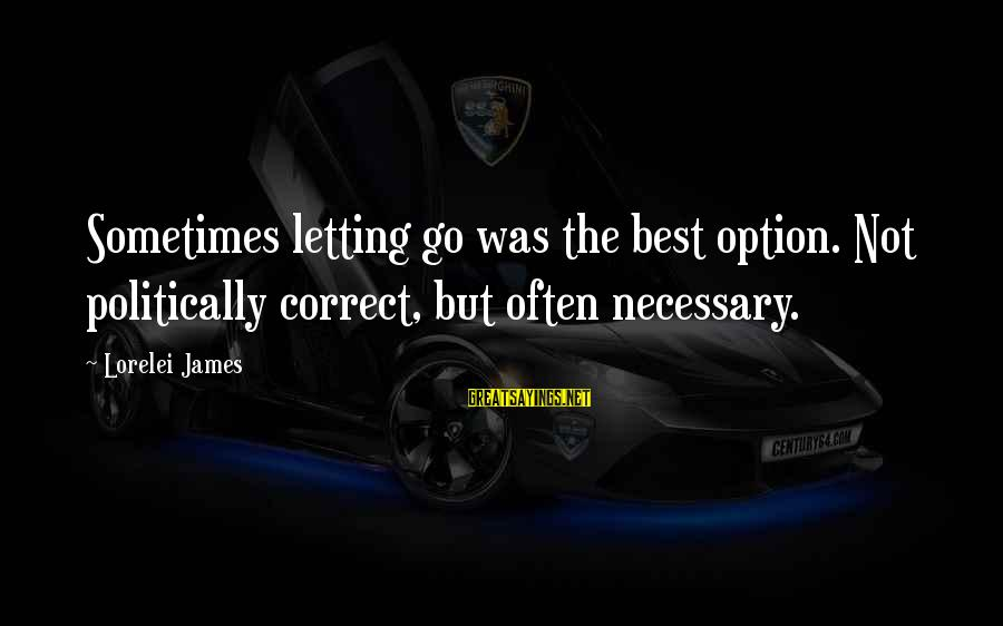 Lorelei James Sayings By Lorelei James: Sometimes letting go was the best option. Not politically correct, but often necessary.