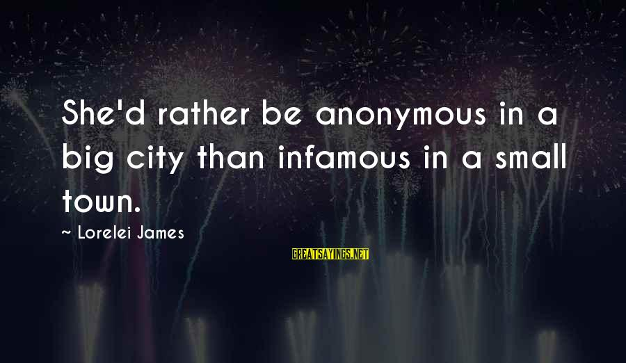 Lorelei James Sayings By Lorelei James: She'd rather be anonymous in a big city than infamous in a small town.