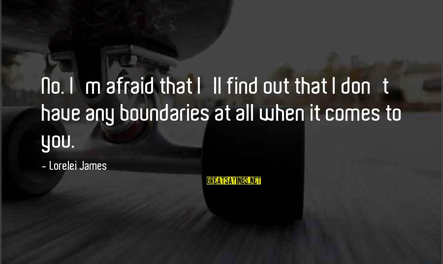Lorelei James Sayings By Lorelei James: No. I'm afraid that I'll find out that I don't have any boundaries at all
