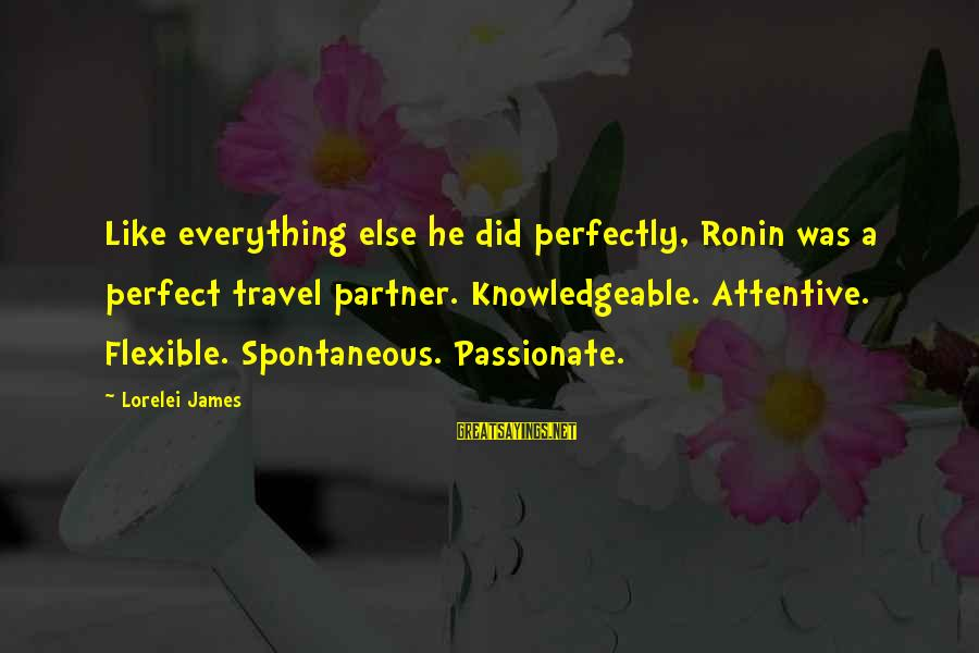 Lorelei James Sayings By Lorelei James: Like everything else he did perfectly, Ronin was a perfect travel partner. Knowledgeable. Attentive. Flexible.
