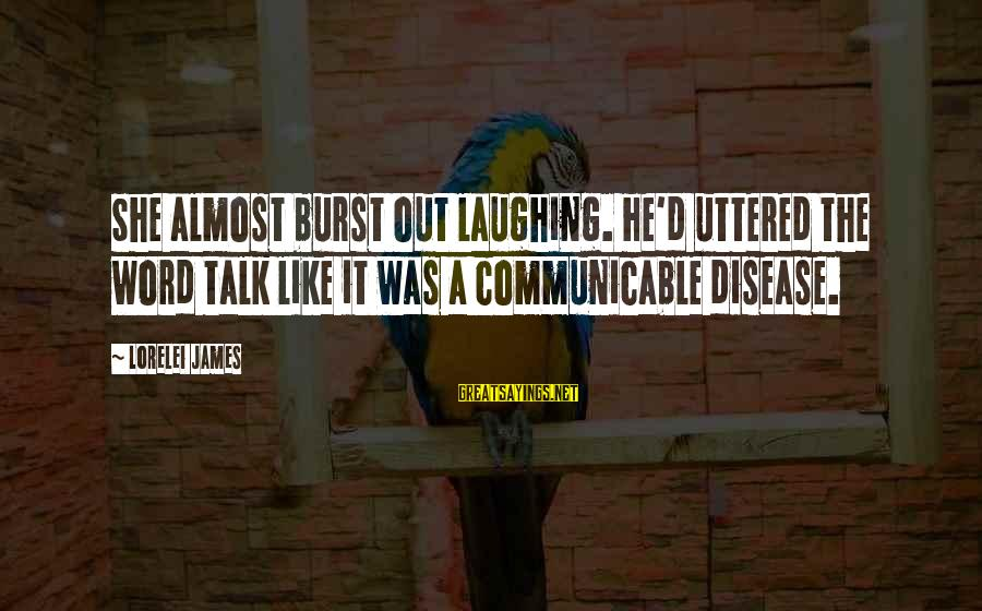 Lorelei James Sayings By Lorelei James: She almost burst out laughing. He'd uttered the word talk like it was a communicable