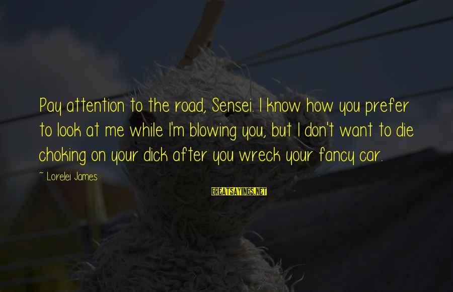 Lorelei James Sayings By Lorelei James: Pay attention to the road, Sensei. I know how you prefer to look at me