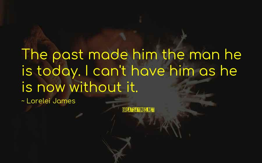 Lorelei James Sayings By Lorelei James: The past made him the man he is today. I can't have him as he