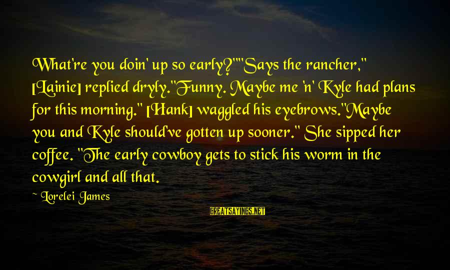 """Lorelei James Sayings By Lorelei James: What're you doin' up so early?""""""""Says the rancher,"""" [Lainie] replied dryly.""""Funny. Maybe me 'n' Kyle"""