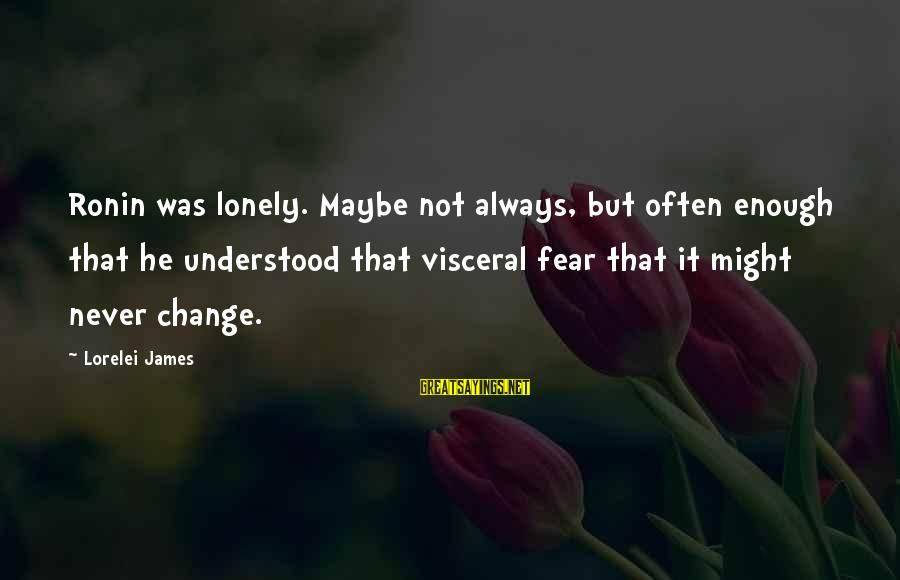 Lorelei James Sayings By Lorelei James: Ronin was lonely. Maybe not always, but often enough that he understood that visceral fear