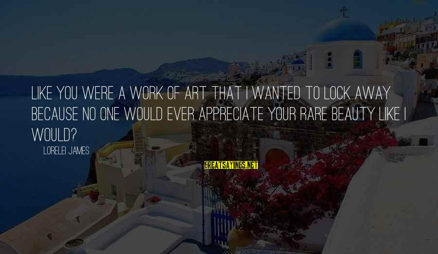 Lorelei James Sayings By Lorelei James: Like you were a work of art that I wanted to lock away because no