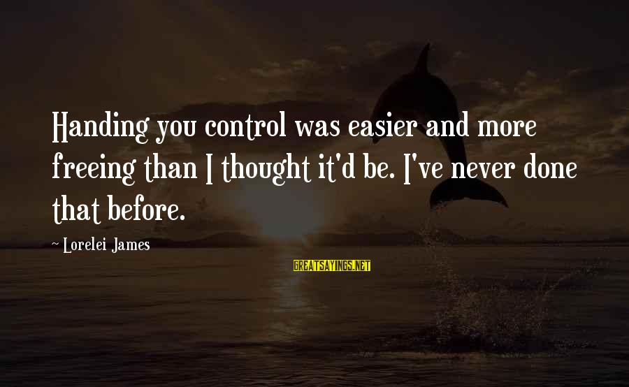 Lorelei James Sayings By Lorelei James: Handing you control was easier and more freeing than I thought it'd be. I've never