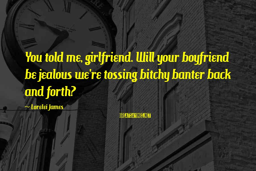 Lorelei James Sayings By Lorelei James: You told me, girlfriend. Will your boyfriend be jealous we're tossing bitchy banter back and