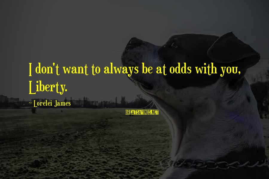 Lorelei James Sayings By Lorelei James: I don't want to always be at odds with you, Liberty.