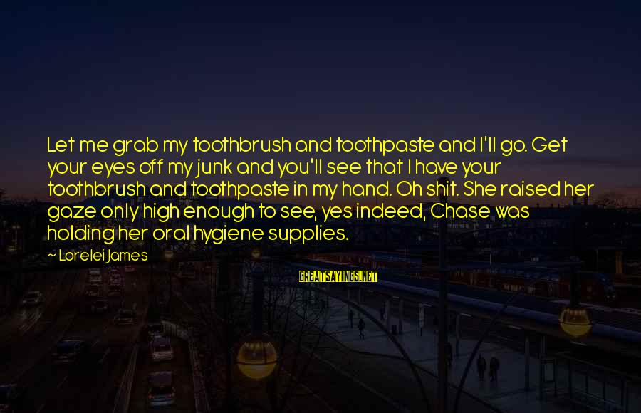 Lorelei James Sayings By Lorelei James: Let me grab my toothbrush and toothpaste and I'll go. Get your eyes off my