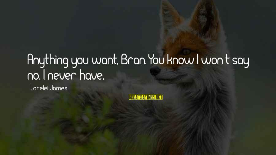 Lorelei James Sayings By Lorelei James: Anything you want, Bran. You know I won't say no. I never have.
