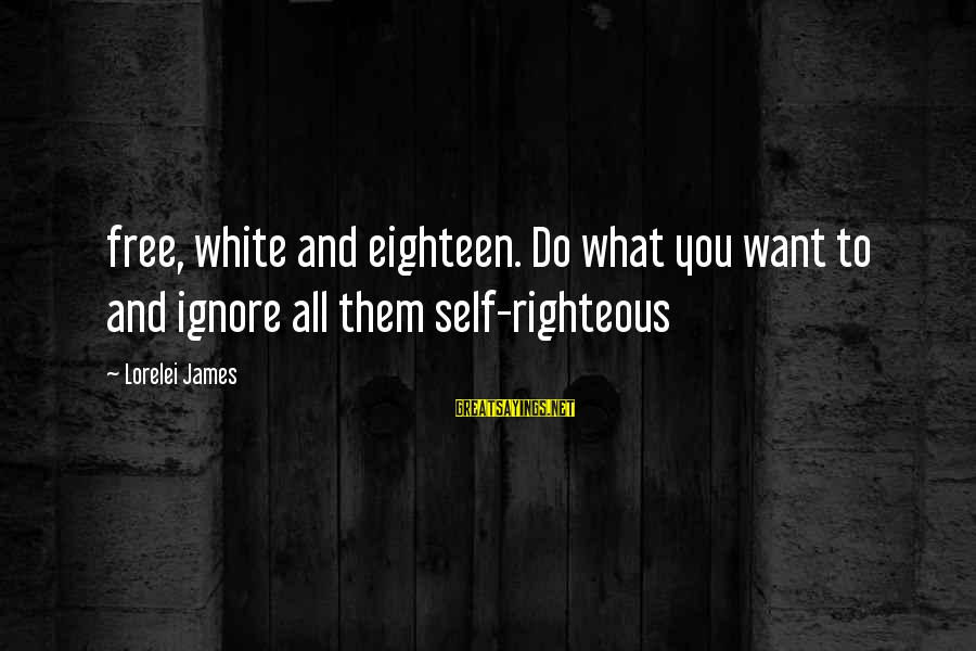 Lorelei James Sayings By Lorelei James: free, white and eighteen. Do what you want to and ignore all them self-righteous